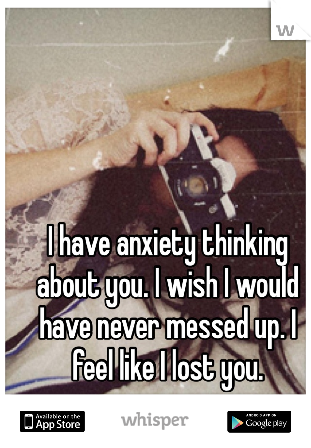 I have anxiety thinking about you. I wish I would have never messed up. I feel like I lost you.