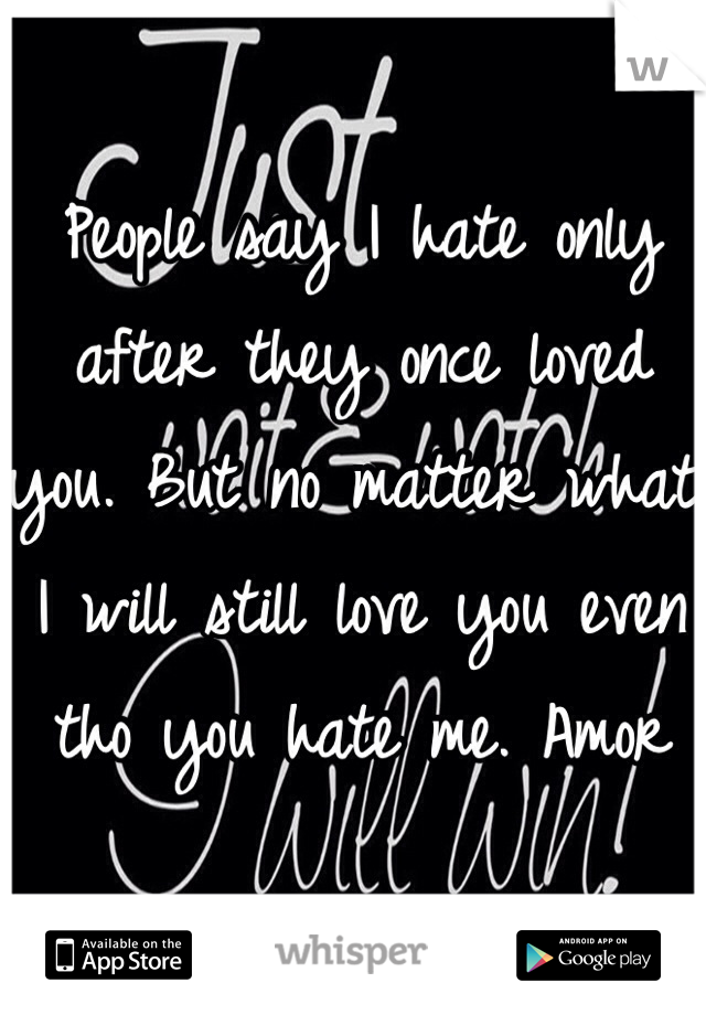 People say I hate only after they once loved you. But no matter what I will still love you even tho you hate me. Amor