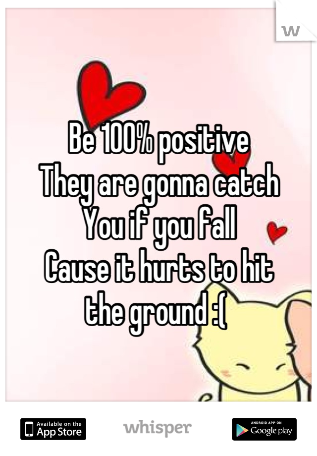 Be 100% positive They are gonna catch You if you fall Cause it hurts to hit the ground :(