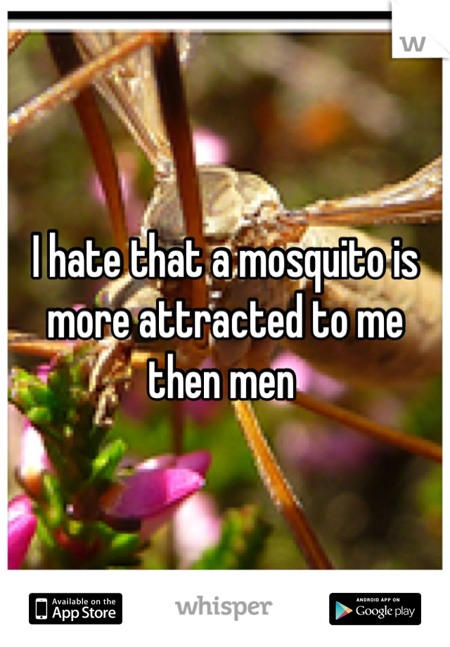 I hate that a mosquito is more attracted to me then men