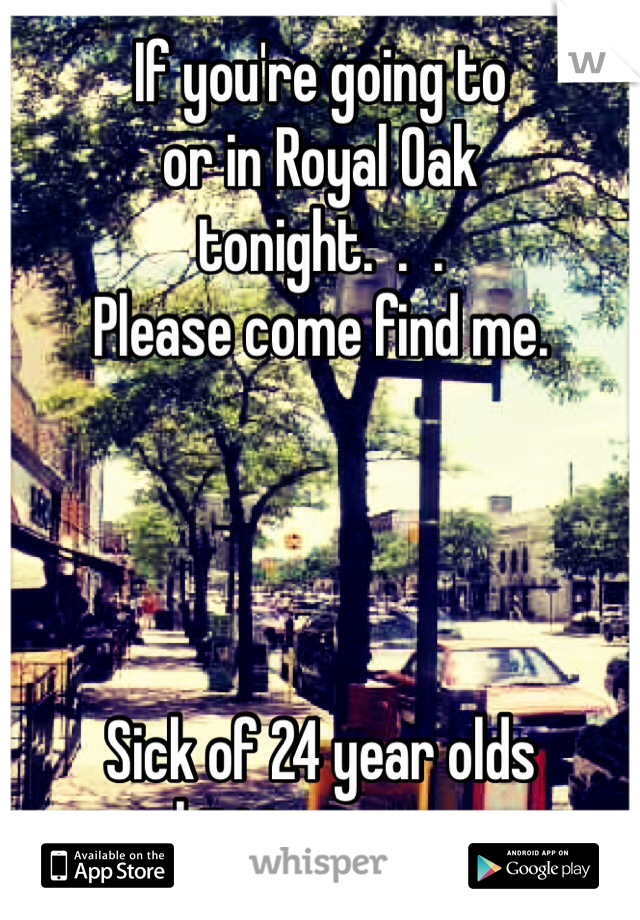 If you're going to or in Royal Oak tonight.  .  .   Please come find me.     Sick of 24 year olds hitting on me