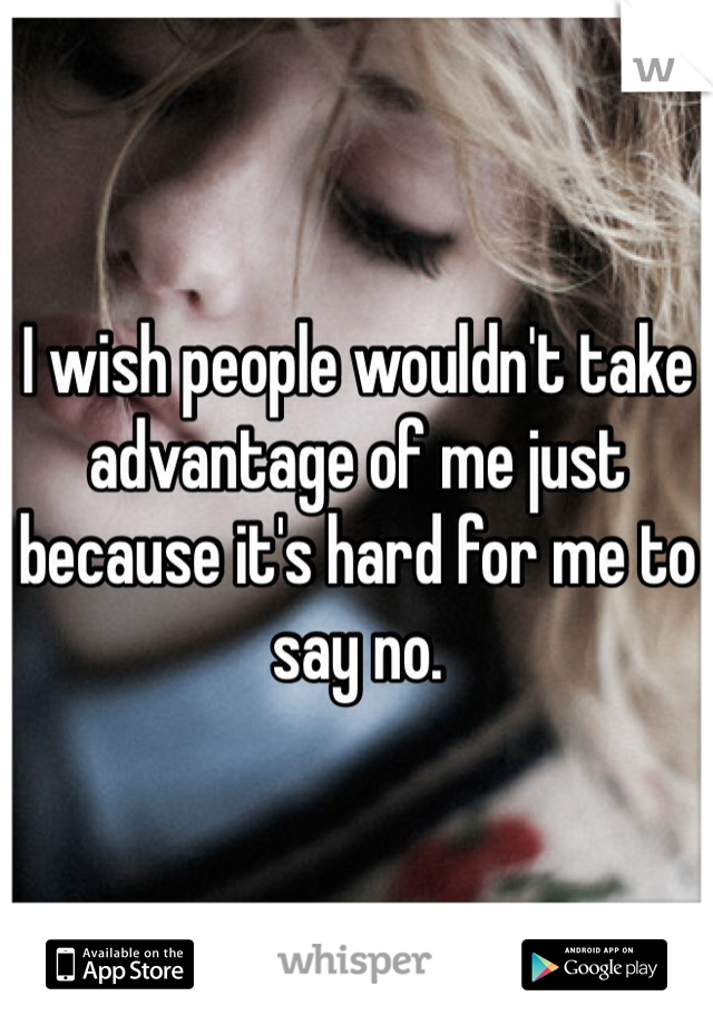 I wish people wouldn't take advantage of me just because it's hard for me to say no.