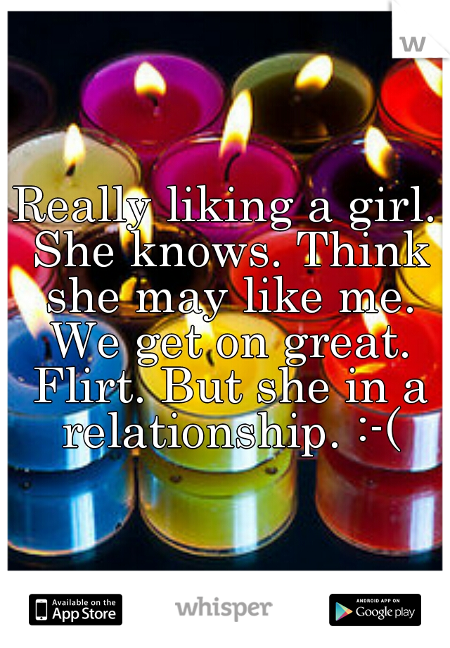 Really liking a girl. She knows. Think she may like me. We get on great. Flirt. But she in a relationship. :-(