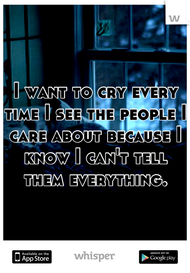 I want to cry every time I see the people I care about because I know I can't tell them everything.