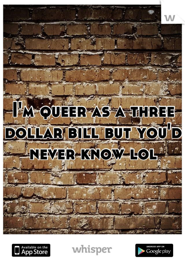 I'm queer as a three dollar bill but you'd never know lol