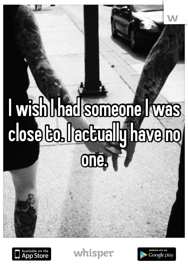 I wish I had someone I was close to. I actually have no one.