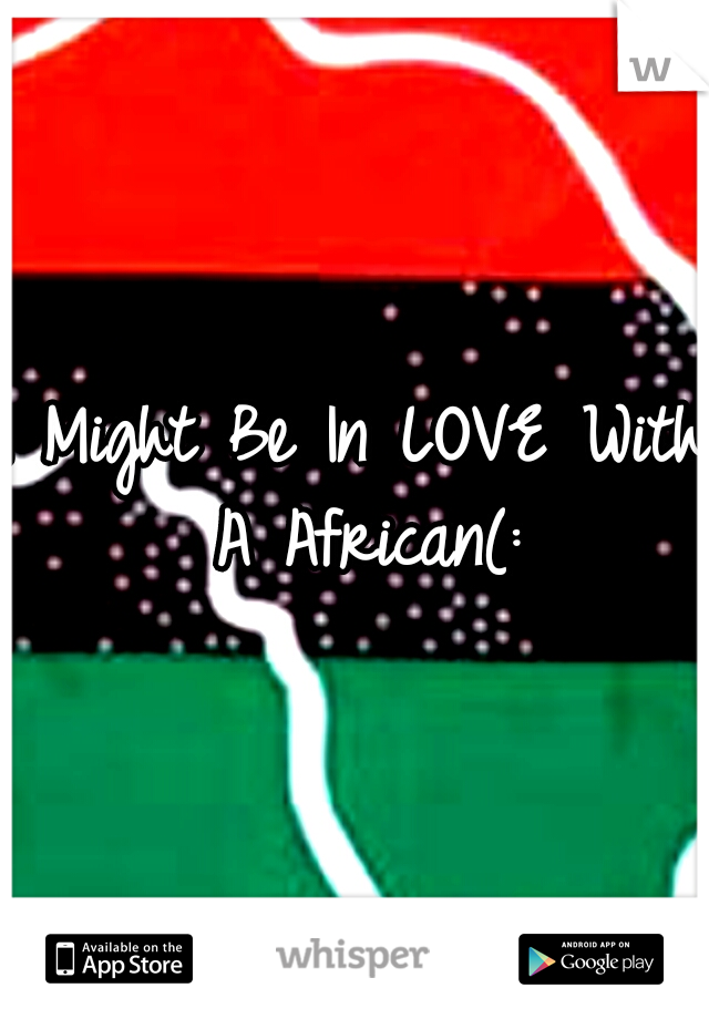 I Might Be In LOVE With A African(: