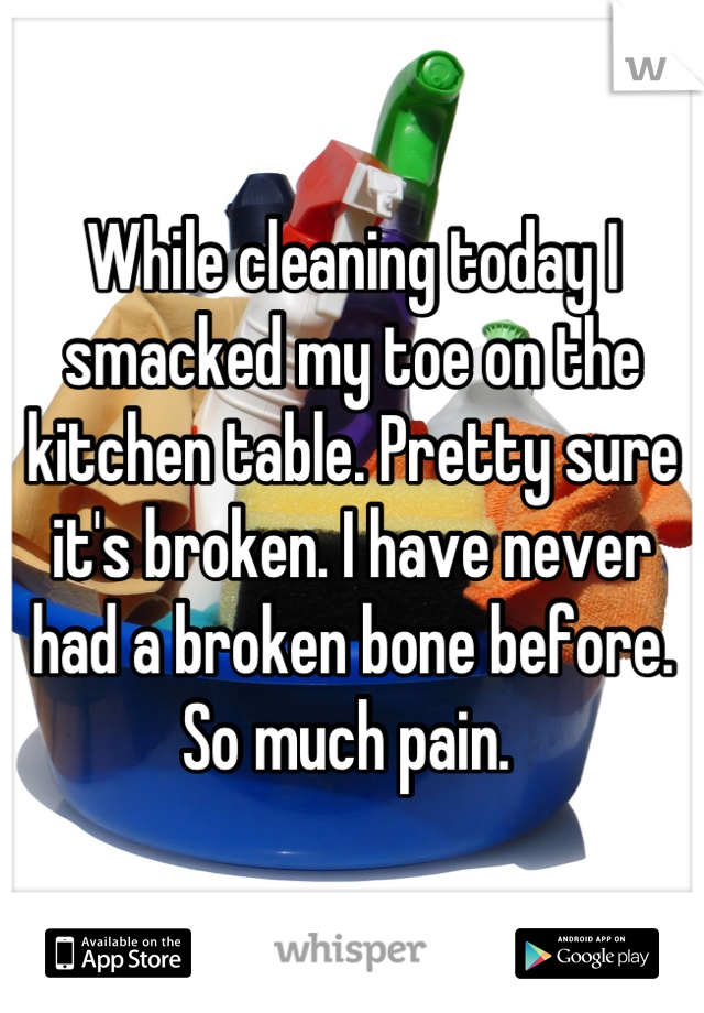 While cleaning today I smacked my toe on the kitchen table. Pretty sure it's broken. I have never had a broken bone before. So much pain.