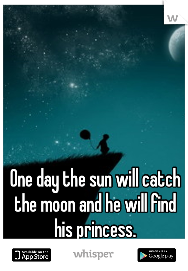 One day the sun will catch the moon and he will find his princess.