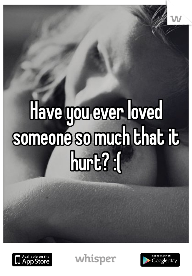 Have you ever loved someone so much that it hurt? :(
