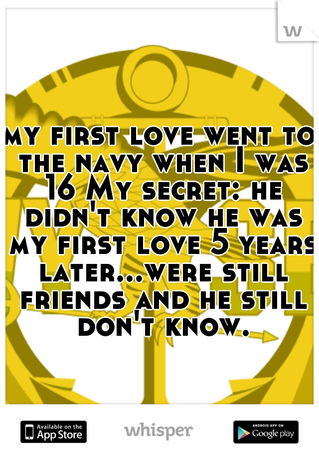 my first love went to the navy when I was 16 My secret: he didn't know he was my first love 5 years later...were still friends and he still don't know.