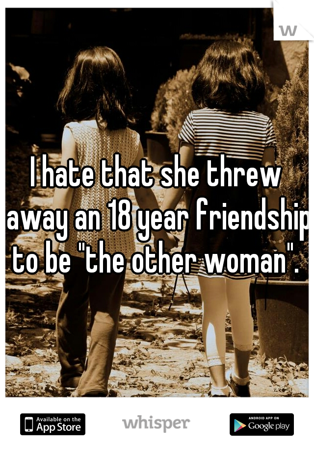 """I hate that she threw away an 18 year friendship to be """"the other woman""""."""