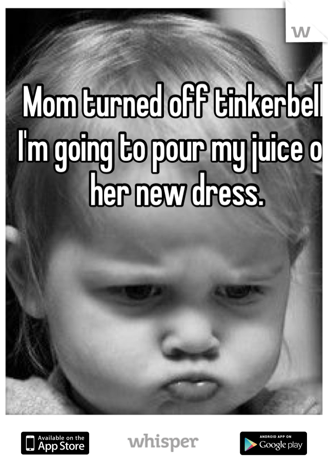 Mom turned off tinkerbell. I'm going to pour my juice on her new dress.