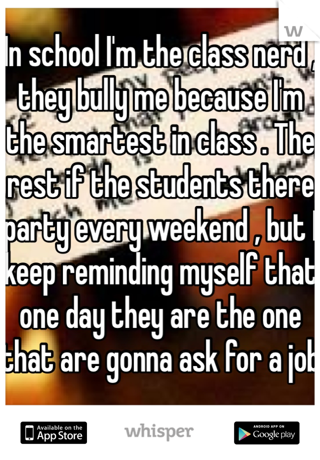 In school I'm the class nerd , they bully me because I'm the smartest in class . The rest if the students there party every weekend , but I keep reminding myself that one day they are the one that are gonna ask for a job