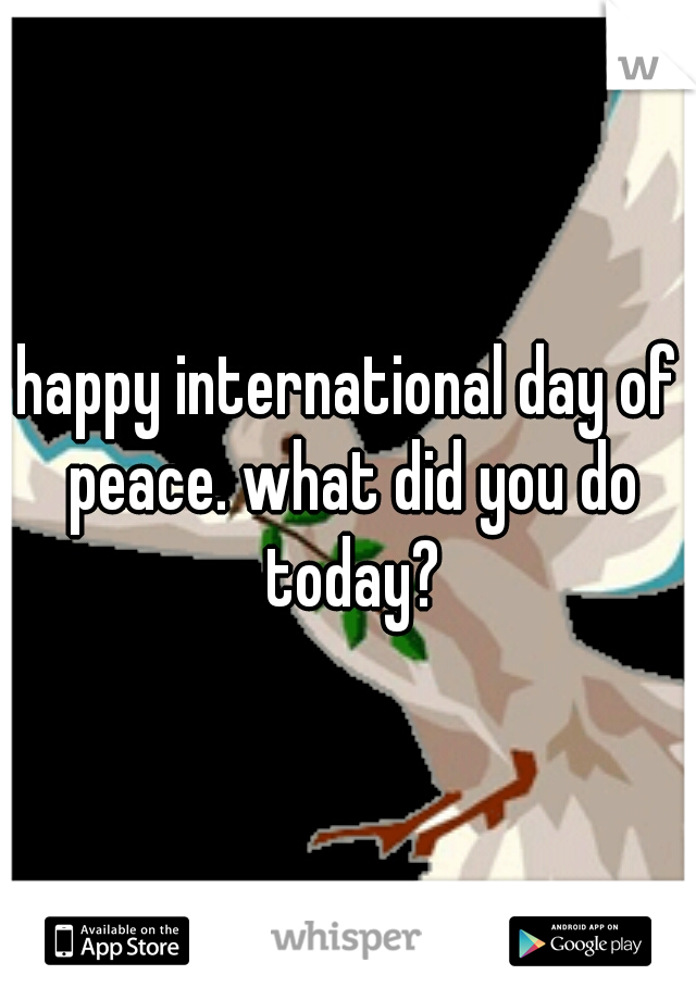 happy international day of peace. what did you do today?