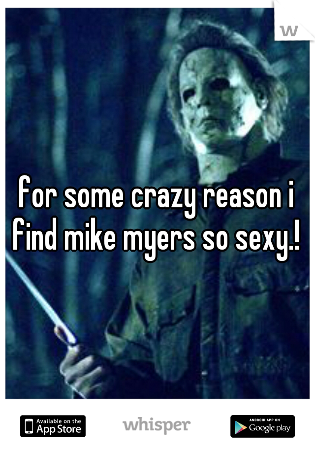 for some crazy reason i find mike myers so sexy.!