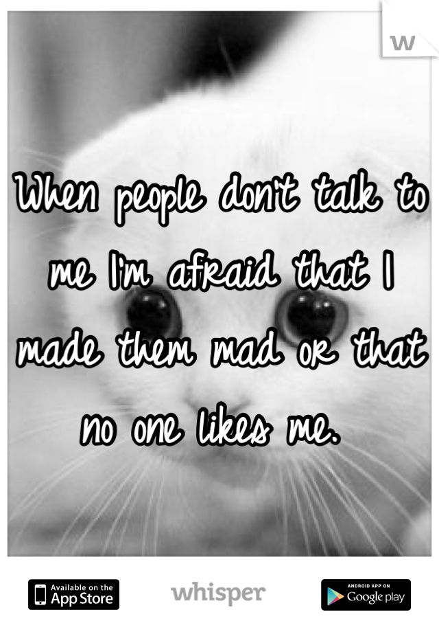 When people don't talk to me I'm afraid that I made them mad or that no one likes me.
