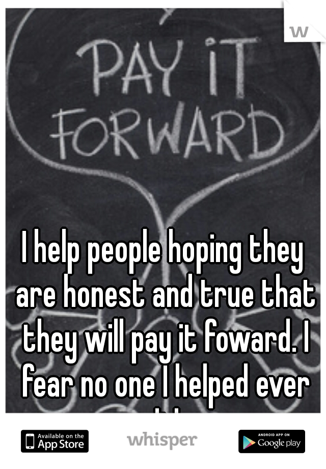 I help people hoping they are honest and true that they will pay it foward. I fear no one I helped ever did.