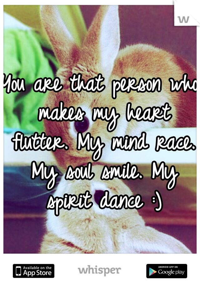 You are that person who makes my heart flutter. My mind race. My soul smile. My spirit dance :)