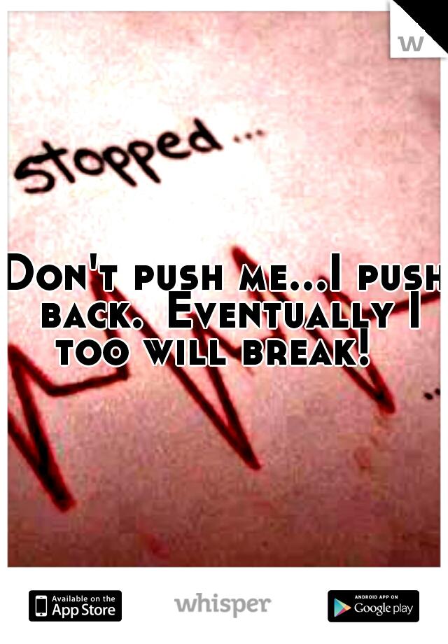 Don't push me...I push back. Eventually I too will break!