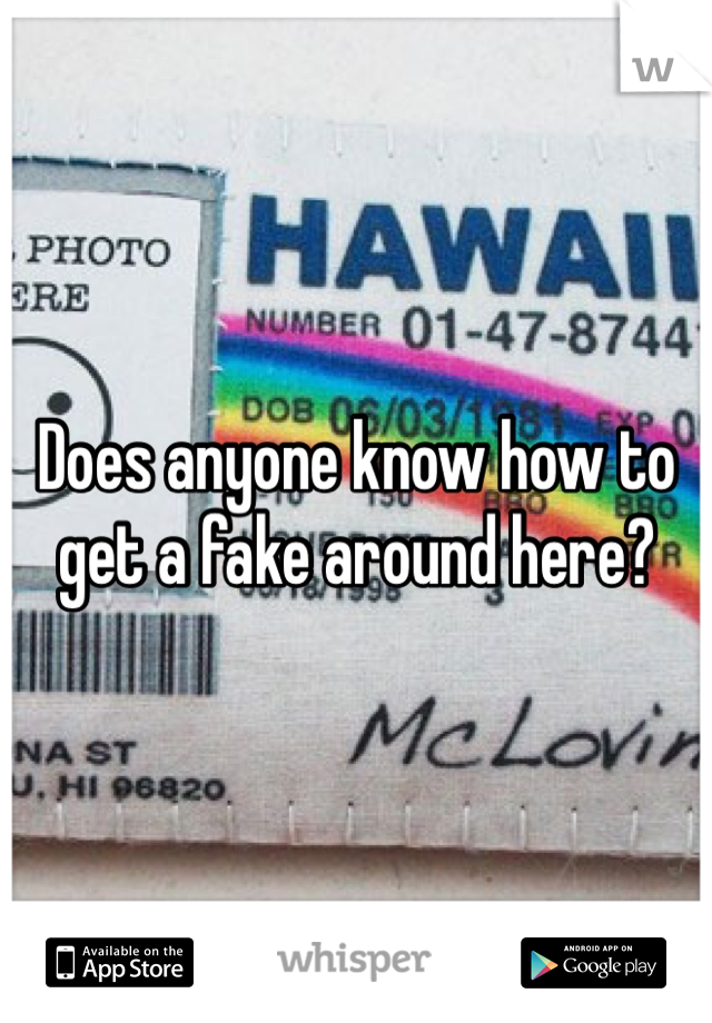 Does anyone know how to get a fake around here?