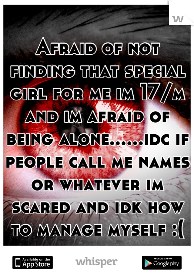 Afraid of not finding that special girl for me im 17/m and im afraid of being alone......idc if people call me names or whatever im scared and idk how to manage myself :(