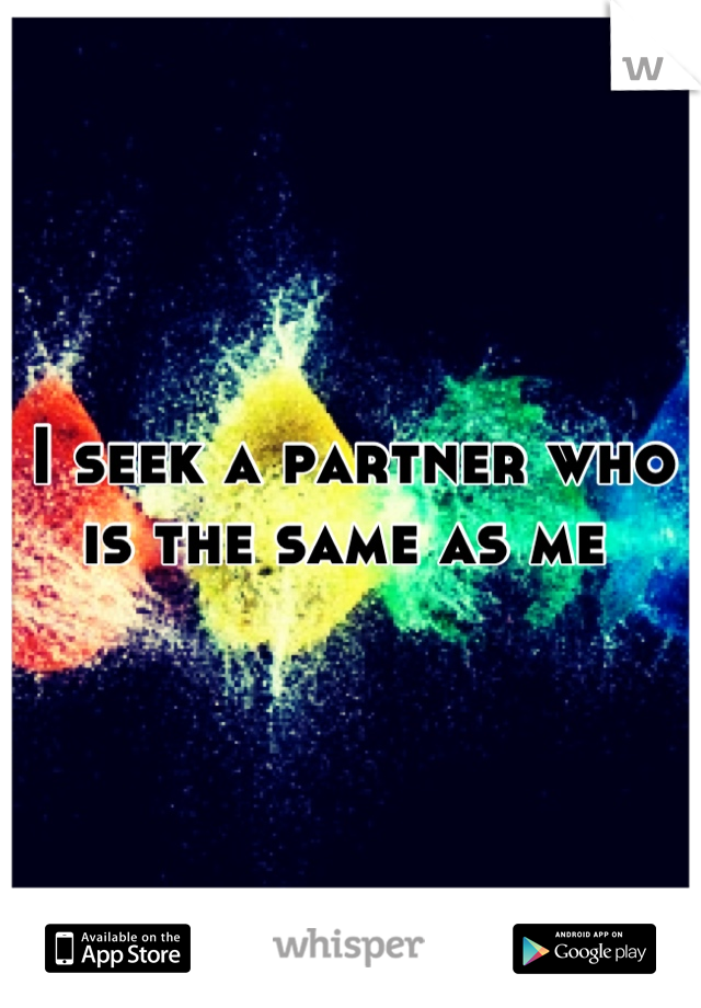 I seek a partner who is the same as me