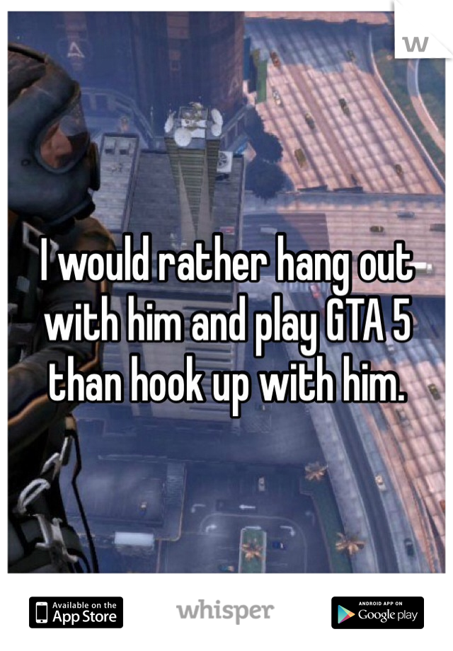I would rather hang out with him and play GTA 5 than hook up with him.