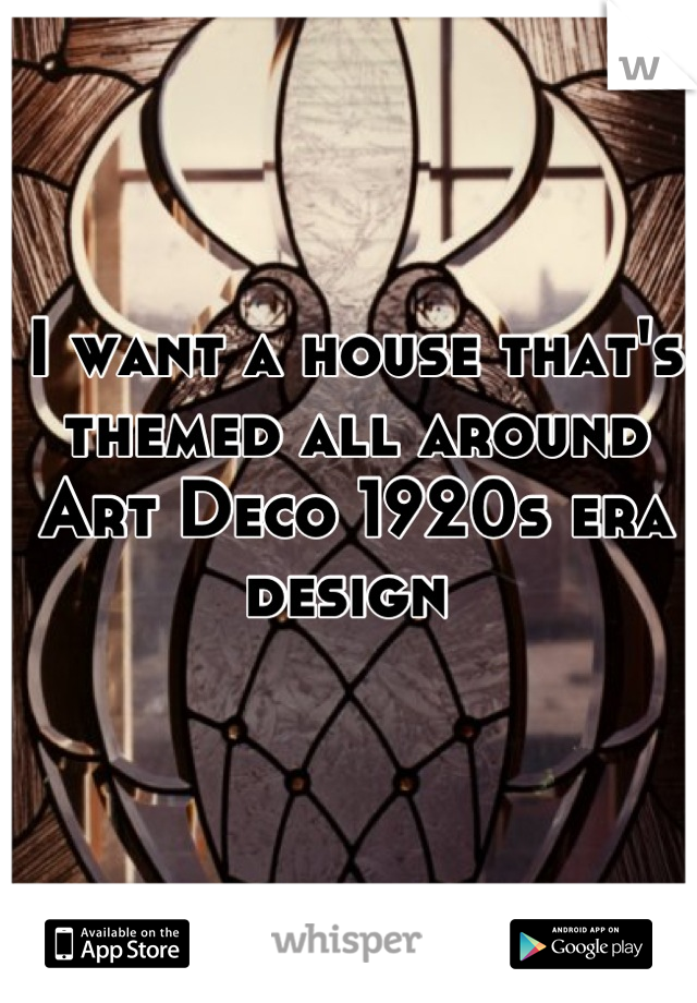 I want a house that's themed all around Art Deco 1920s era design