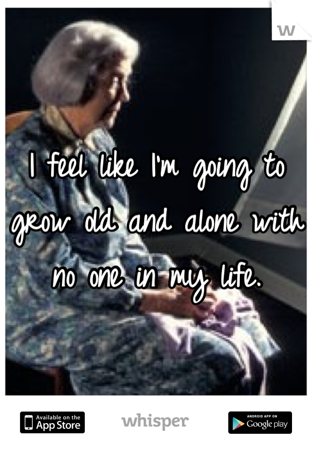I feel like I'm going to grow old and alone with no one in my life.