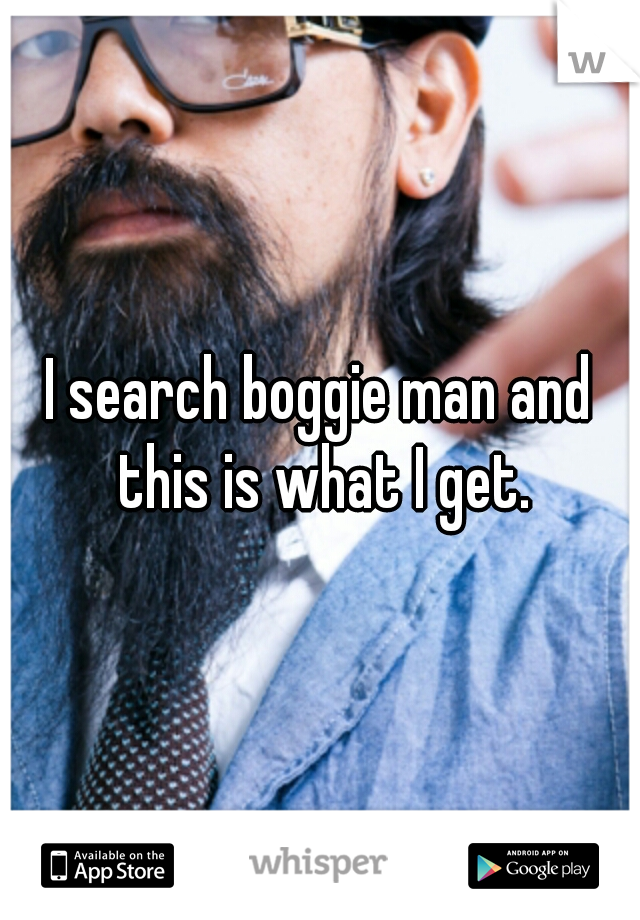 I search boggie man and this is what I get.