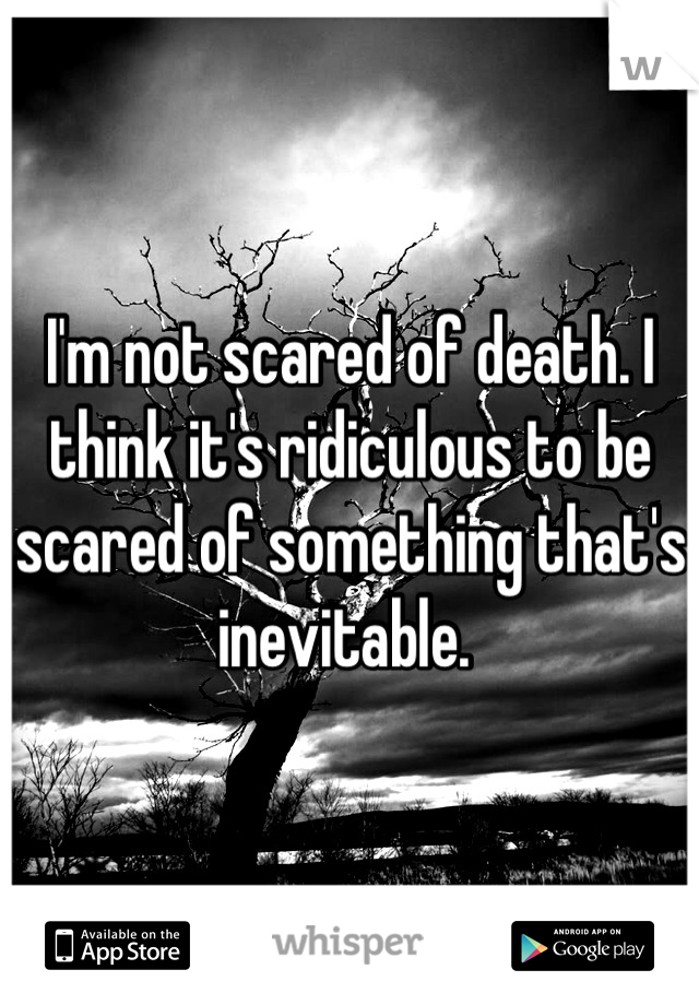 I'm not scared of death. I think it's ridiculous to be scared of something that's inevitable.