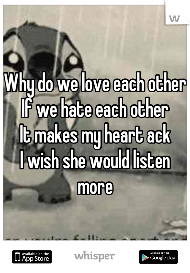 Why do we love each other  If we hate each other It makes my heart ack I wish she would listen more