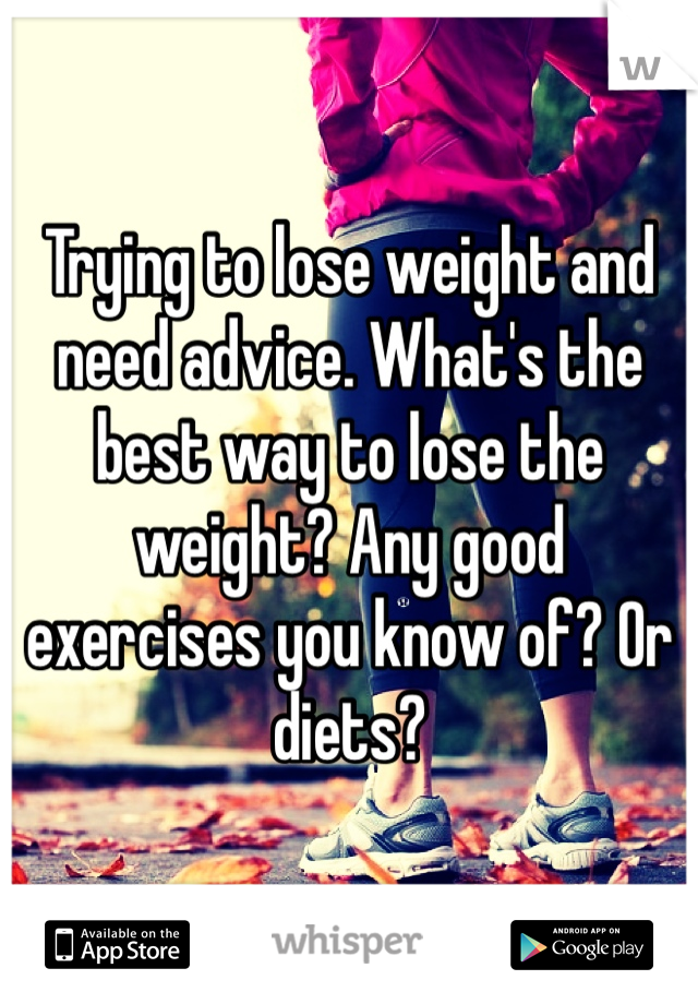 Trying to lose weight and need advice. What's the best way to lose the weight? Any good exercises you know of? Or diets?