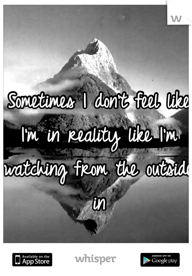Sometimes I don't feel like I'm in reality like I'm watching from the outside in