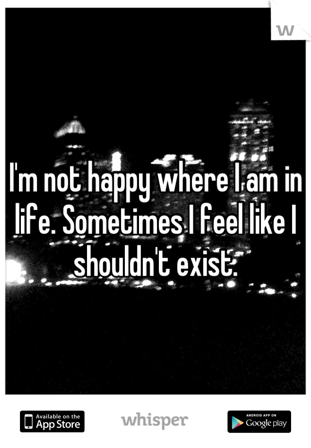 I'm not happy where I am in life. Sometimes I feel like I shouldn't exist.