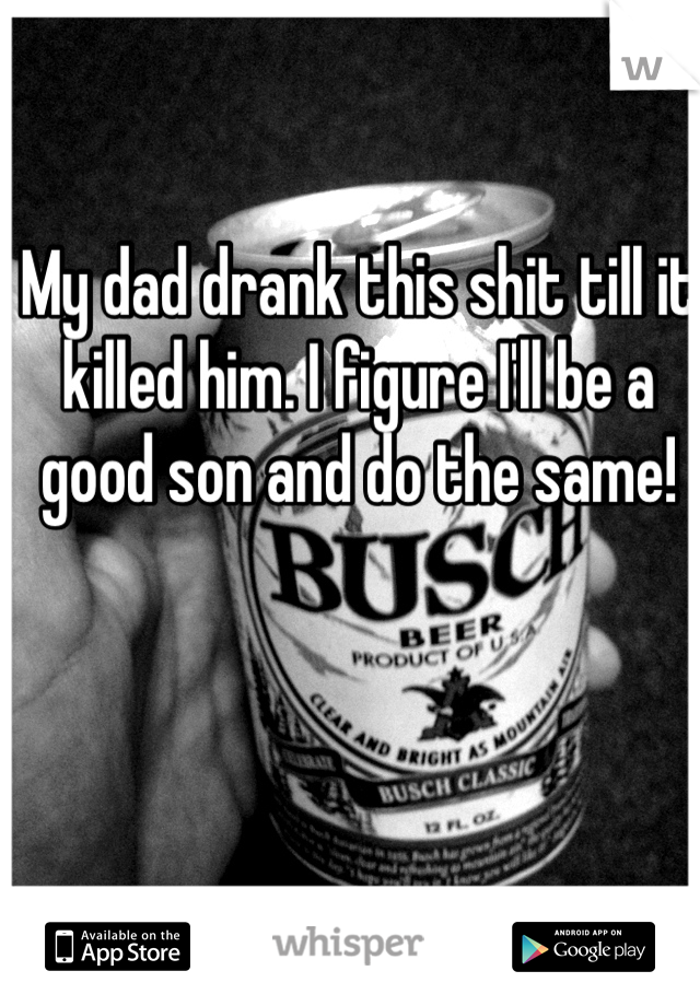 My dad drank this shit till it killed him. I figure I'll be a good son and do the same!