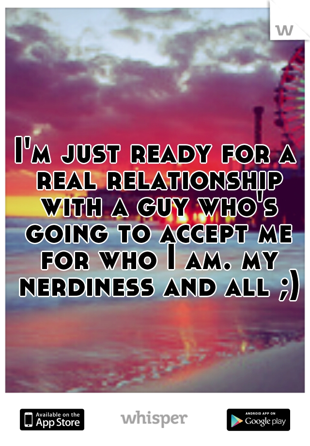 I'm just ready for a real relationship with a guy who's going to accept me for who I am. my nerdiness and all ;)