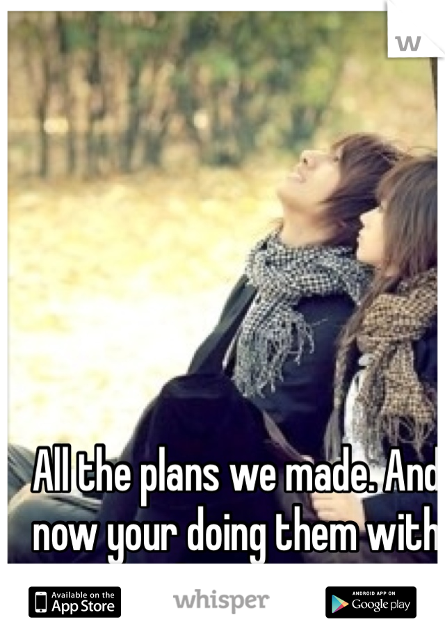 All the plans we made. And now your doing them with her <\3