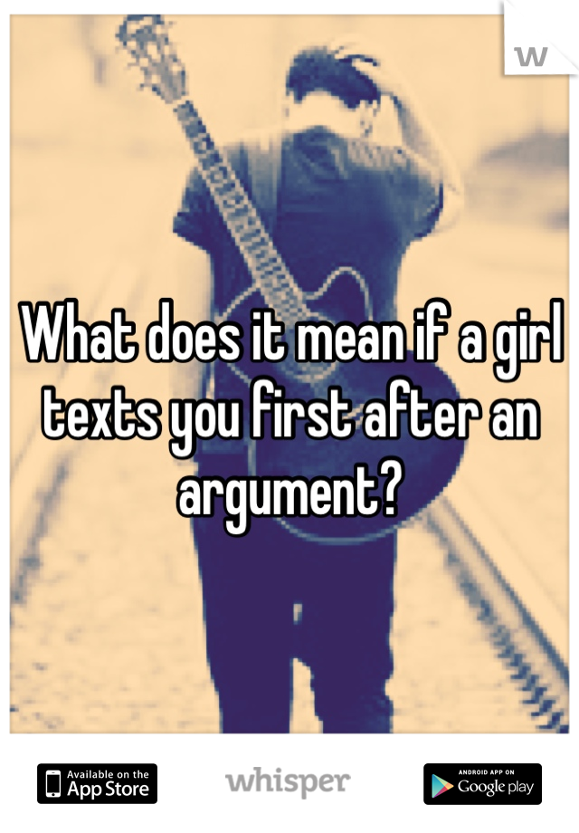What does it mean if a girl texts you first after an argument?