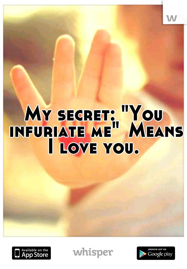 "My secret: ""You infuriate me"" Means I love you."