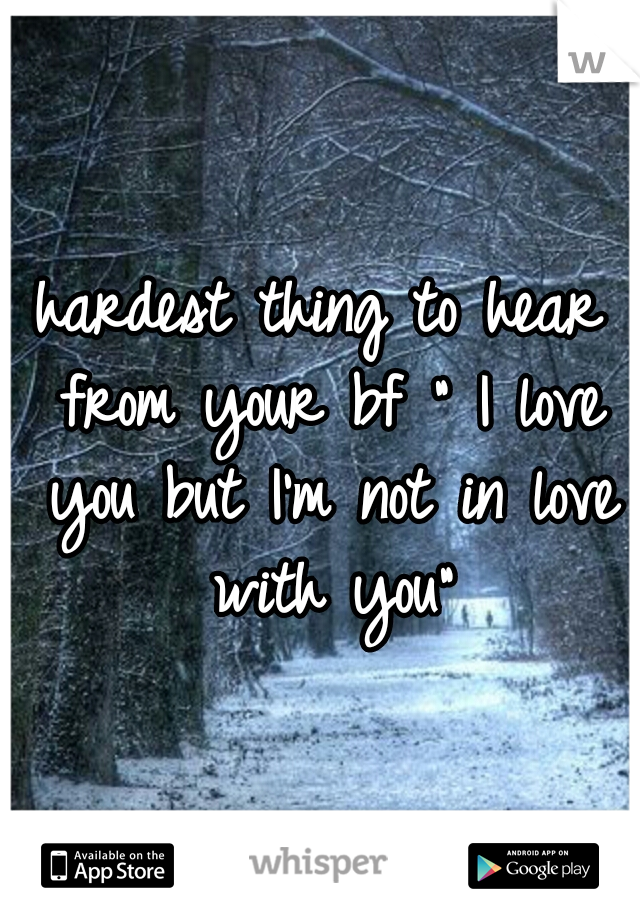 """hardest thing to hear from your bf """" I love you but I'm not in love with you"""""""