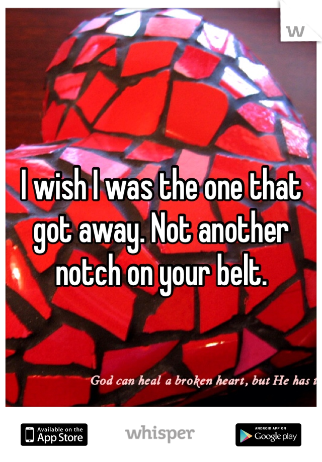 I wish I was the one that got away. Not another notch on your belt.