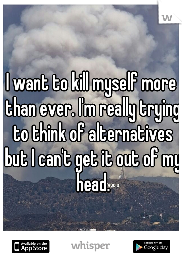 I want to kill myself more than ever. I'm really trying to think of alternatives but I can't get it out of my head.
