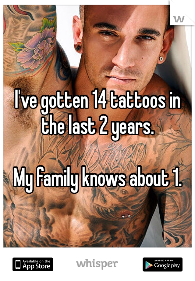 I've gotten 14 tattoos in the last 2 years.   My family knows about 1.