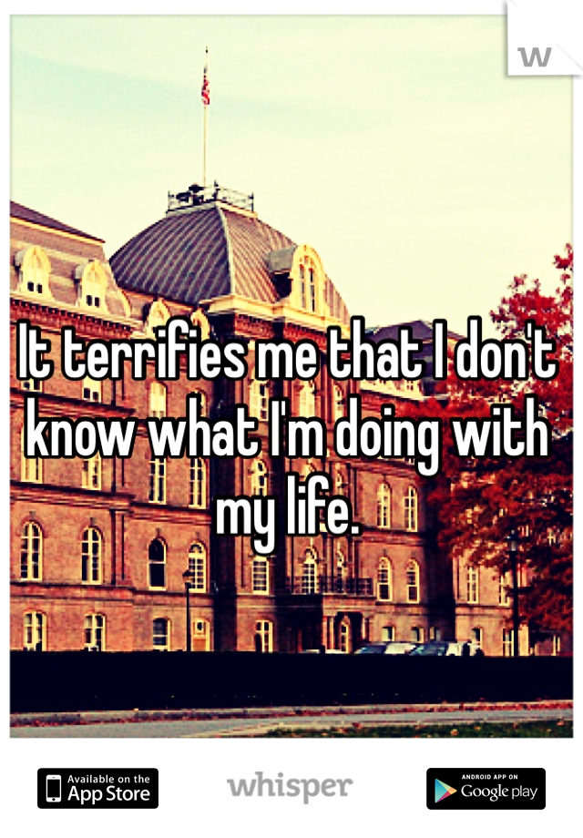 It terrifies me that I don't know what I'm doing with my life.