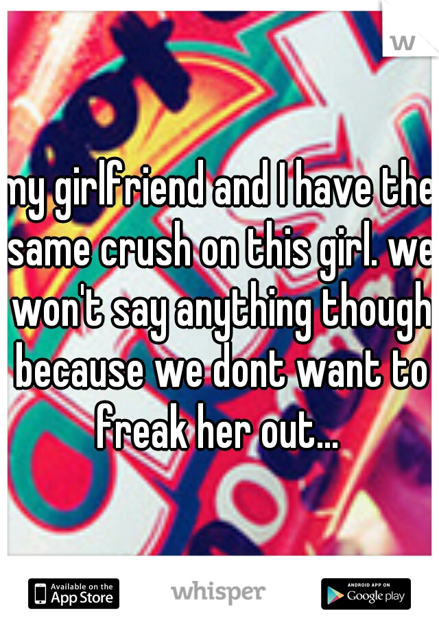 my girlfriend and I have the same crush on this girl. we won't say anything though because we dont want to freak her out...