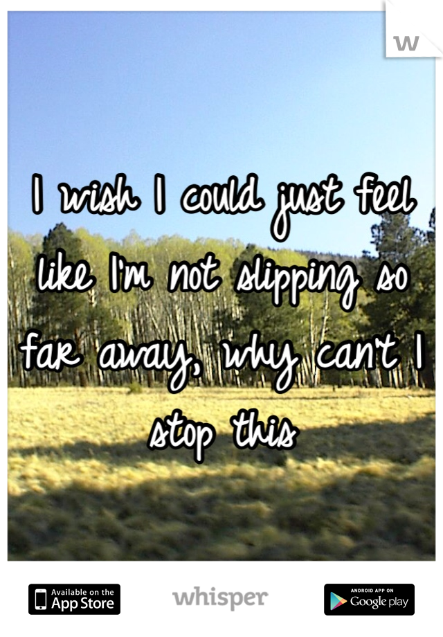 I wish I could just feel like I'm not slipping so far away, why can't I stop this