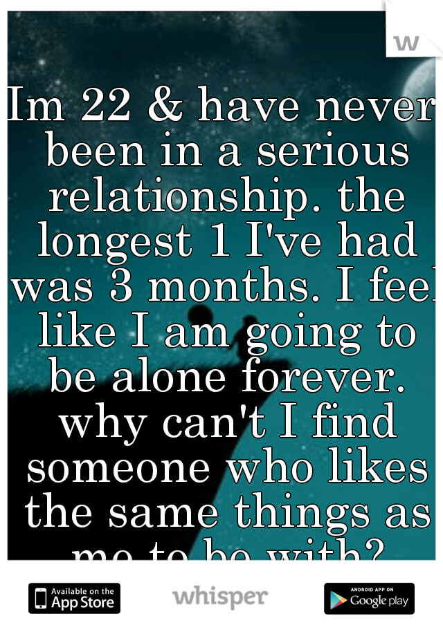 Im 22 & have never been in a serious relationship. the longest 1 I've had was 3 months. I feel like I am going to be alone forever. why can't I find someone who likes the same things as me to be with?