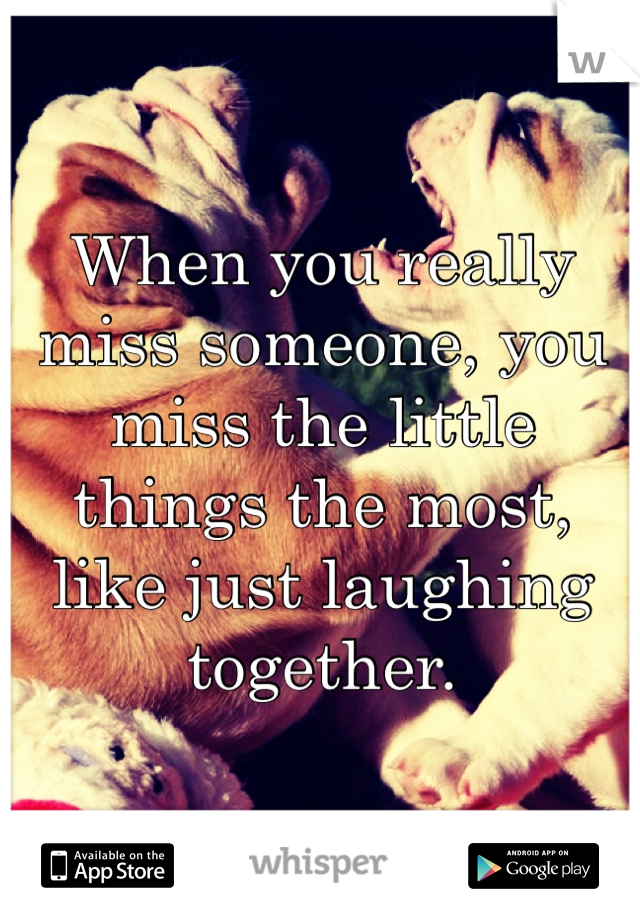When you really miss someone, you miss the little things the most, like just laughing together.